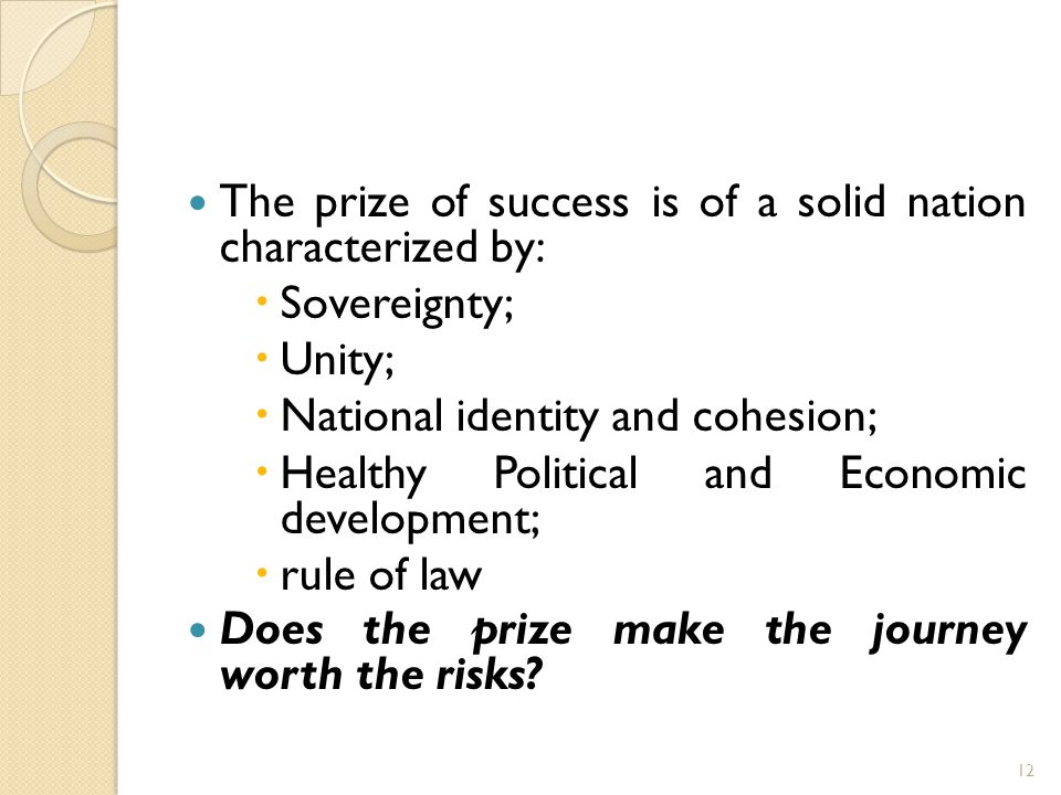 The prize of success is of a solid nation characterized by:  Sovereignty;  Unity;  National identity and cohesion;  Healthy Political and Economic development;  rule of law Does the prize make the journey worth the risks.
