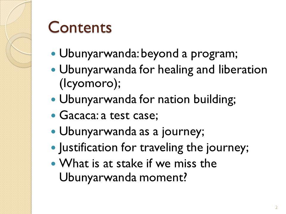 Contents Ubunyarwanda: beyond a program; Ubunyarwanda for healing and liberation (Icyomoro); Ubunyarwanda for nation building; Gacaca: a test case; Ubunyarwanda as a journey; Justification for traveling the journey; What is at stake if we miss the Ubunyarwanda moment.