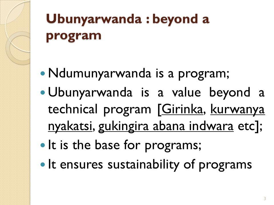 Ubunyarwanda : beyond a program Ndumunyarwanda is a program; Ubunyarwanda is a value beyond a technical program [Girinka, kurwanya nyakatsi, gukingira abana indwara etc]; It is the base for programs; It ensures sustainability of programs 3