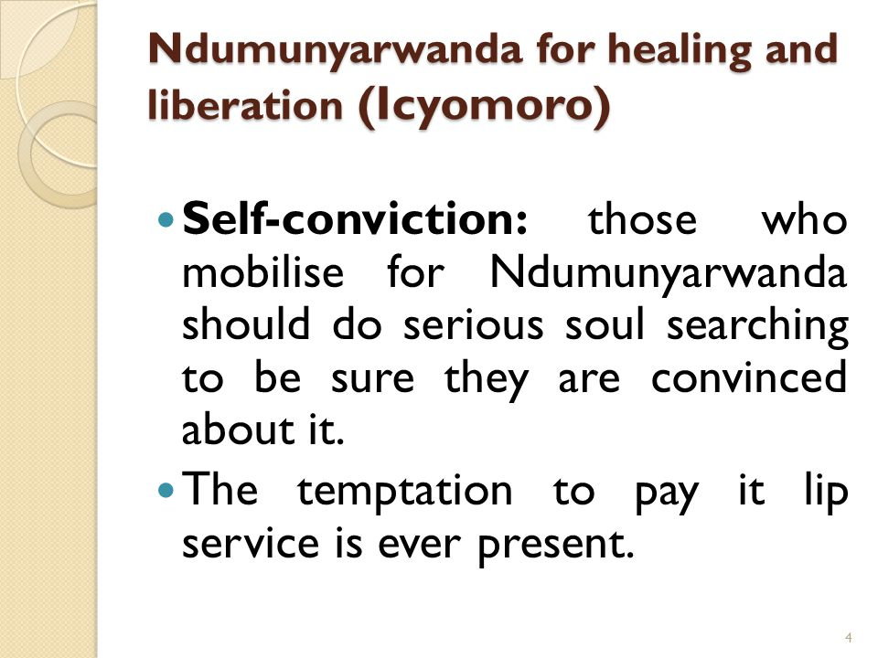 Ndumunyarwanda for healing and liberation (Icyomoro) Self-conviction: those who mobilise for Ndumunyarwanda should do serious soul searching to be sure they are convinced about it.