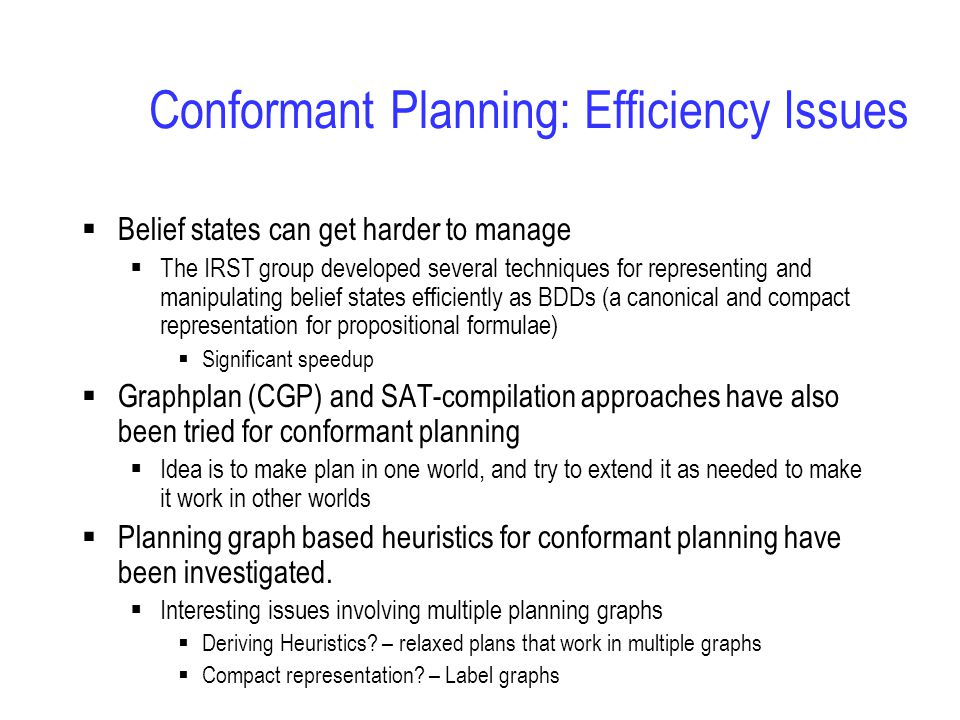Conformant Planning: Efficiency Issues  Belief states can get harder to manage  The IRST group developed several techniques for representing and manipulating belief states efficiently as BDDs (a canonical and compact representation for propositional formulae)  Significant speedup  Graphplan (CGP) and SAT-compilation approaches have also been tried for conformant planning  Idea is to make plan in one world, and try to extend it as needed to make it work in other worlds  Planning graph based heuristics for conformant planning have been investigated.