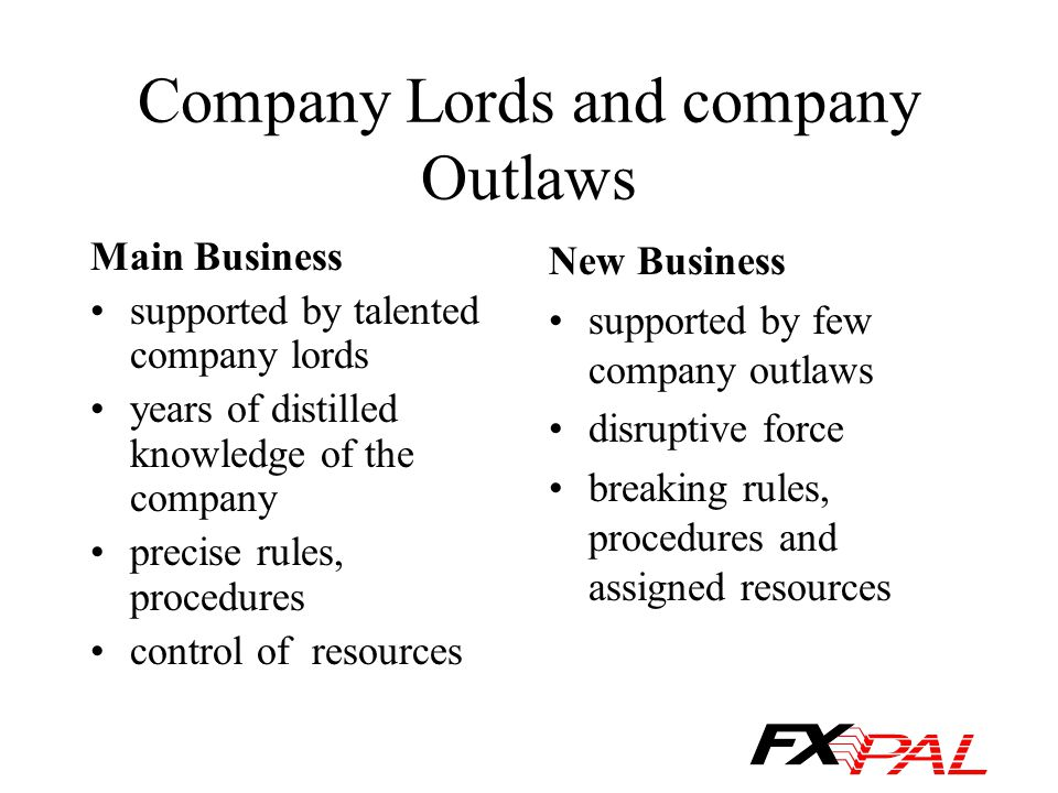 Company Lords and company Outlaws Main Business supported by talented company lords years of distilled knowledge of the company precise rules, procedures control of resources New Business supported by few company outlaws disruptive force breaking rules, procedures and assigned resources