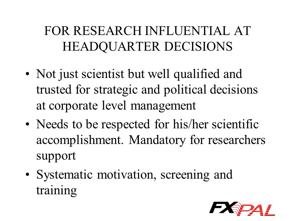 FOR RESEARCH INFLUENTIAL AT HEADQUARTER DECISIONS Not just scientist but well qualified and trusted for strategic and political decisions at corporate level management Needs to be respected for his/her scientific accomplishment.