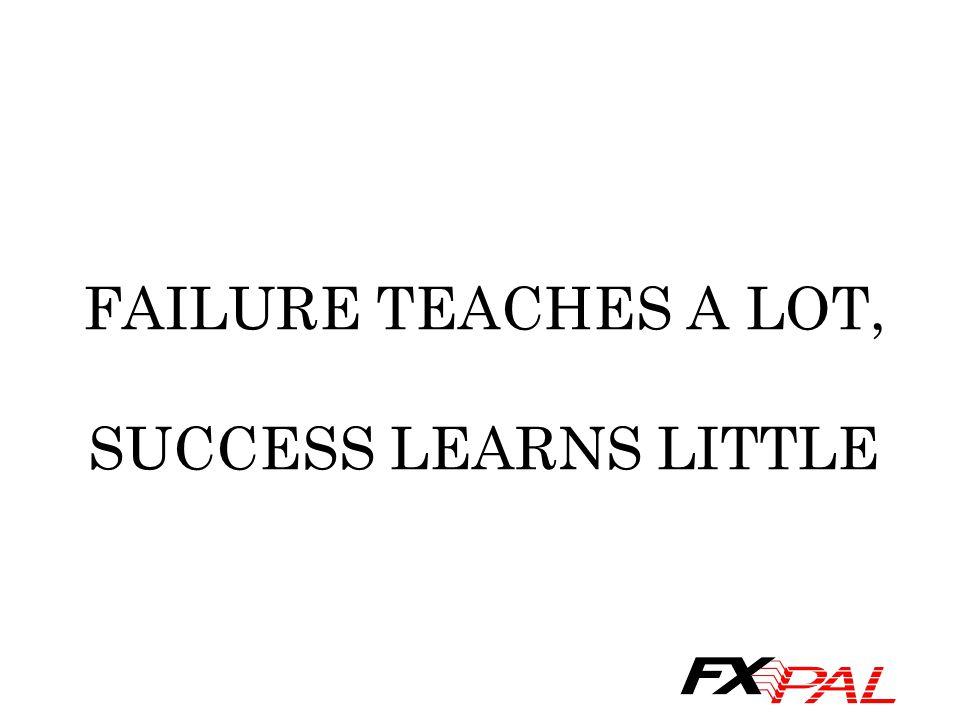 FAILURE TEACHES A LOT, SUCCESS LEARNS LITTLE