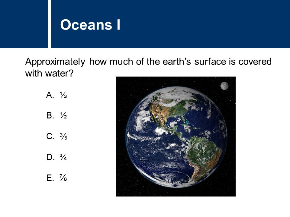 A. ⅓ B. ½ C. ⅗ D. ¾ E. ⅞ Approximately how much of the earth's surface is covered with water.