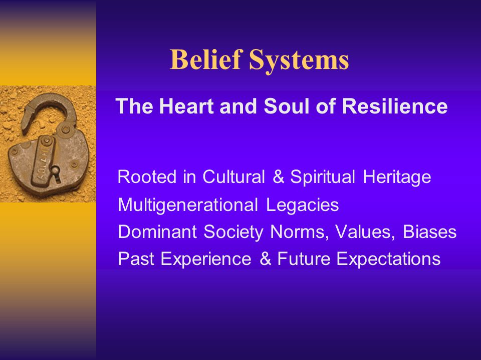Belief Systems The Heart and Soul of Resilience Rooted in Cultural & Spiritual Heritage Multigenerational Legacies Dominant Society Norms, Values, Biases Past Experience & Future Expectations