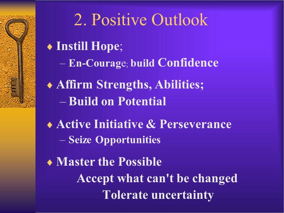 2. Positive Outlook IInstill Hope; –E–En-Courage ; build Confidence AAffirm Strengths, Abilities; –B–Build on Potential AActive Initiative & Per