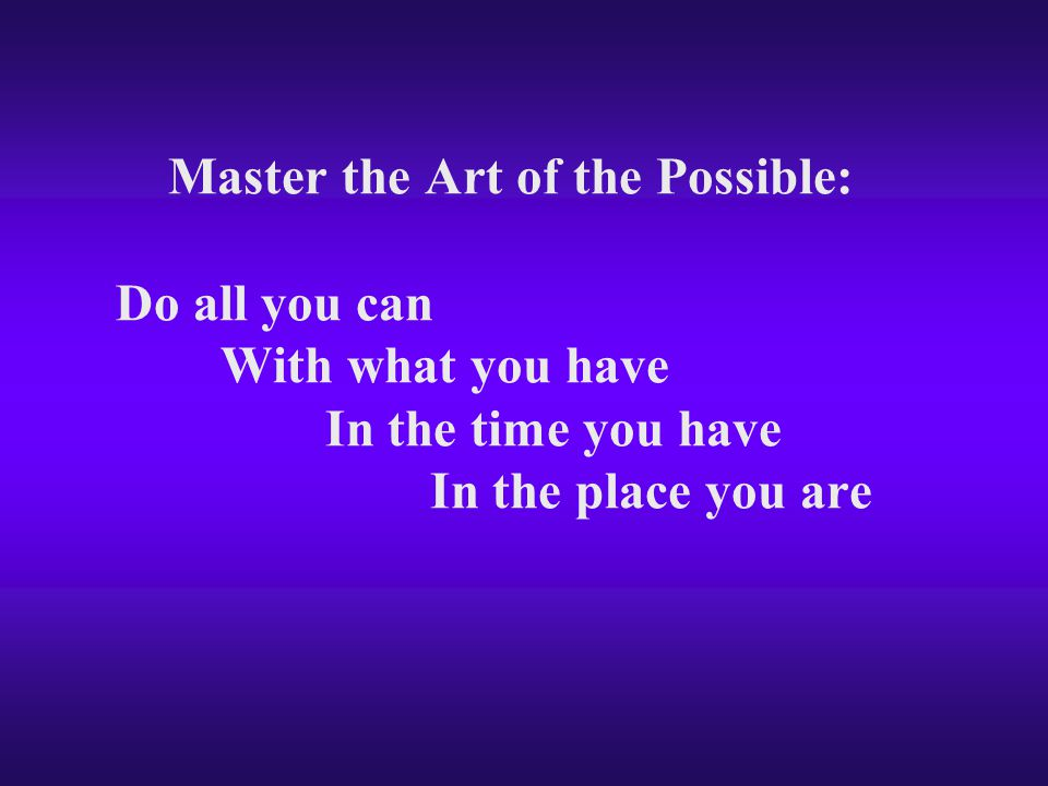 Master the Art of the Possible: Do all you can With what you have In the time you have In the place you are