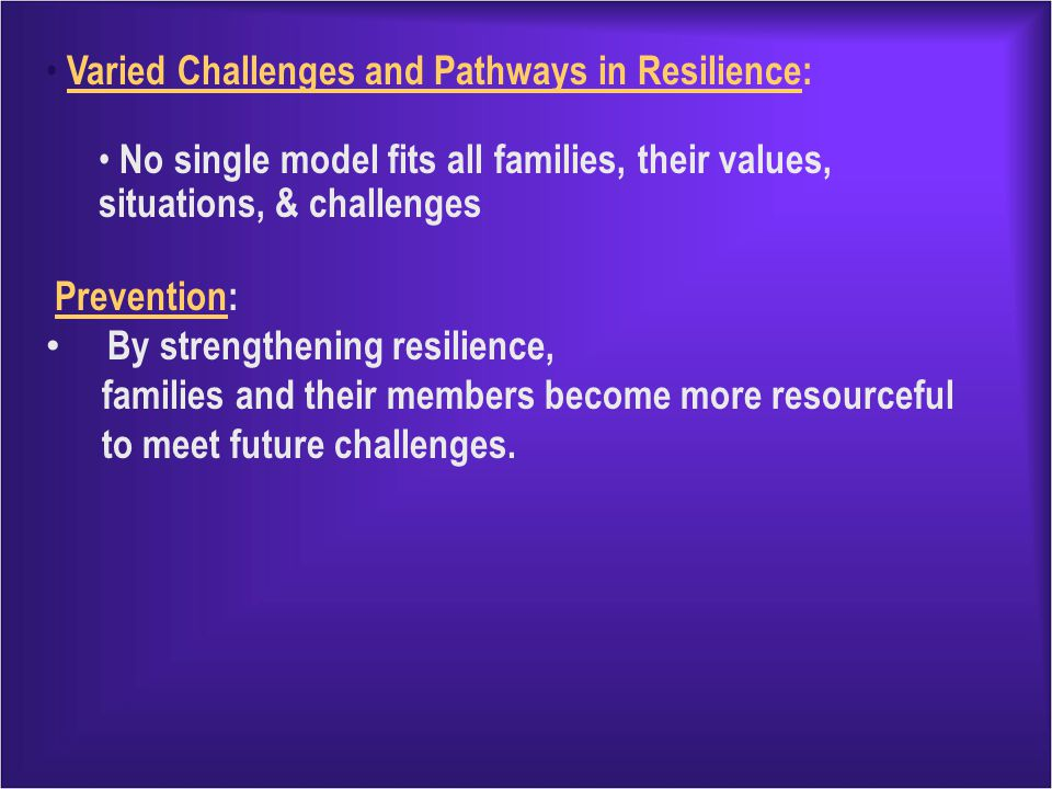 Varied Challenges and Pathways in Resilience: No single model fits all families, their values, situations, & challenges Prevention: By strengthening resilience, families and their members become more resourceful to meet future challenges.