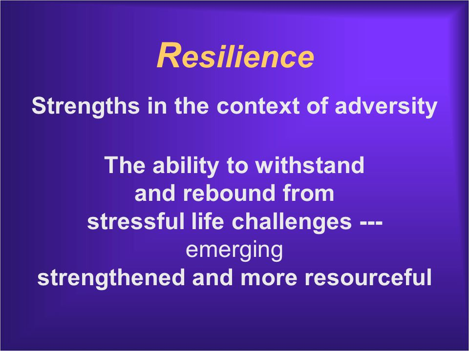 R esilience Strengths in the context of adversity The ability to withstand and rebound from stressful life challenges --- emerging strengthened and more resourceful