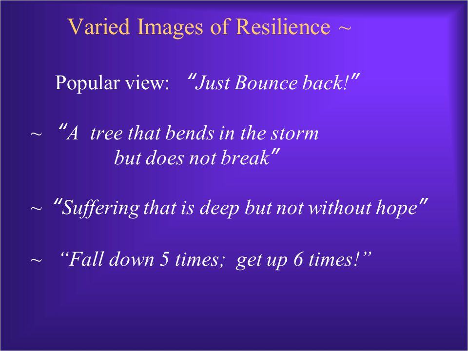 Varied Images of Resilience ~ Popular view: Just Bounce back! ~ A tree that bends in the storm but does not break ~ Suffering that is deep but not without hope ~ Fall down 5 times; get up 6 times!