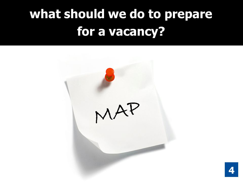 4 what should we do to prepare for a vacancy? MAP
