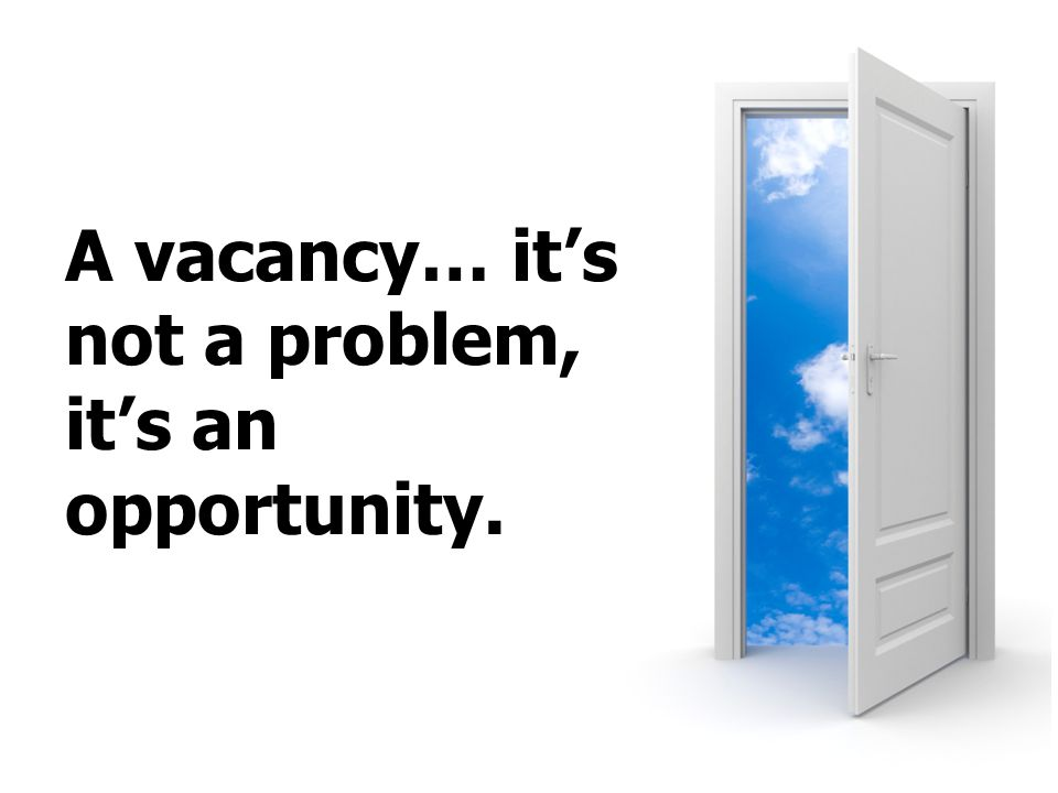 A vacancy… it's not a problem, it's an opportunity.