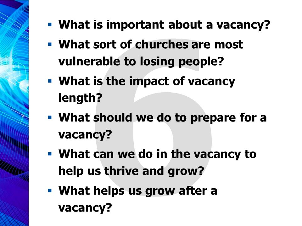 6  What is important about a vacancy?  What sort of churches are most vulnerable to losing people?  What is the impact of vacancy length?  What sh