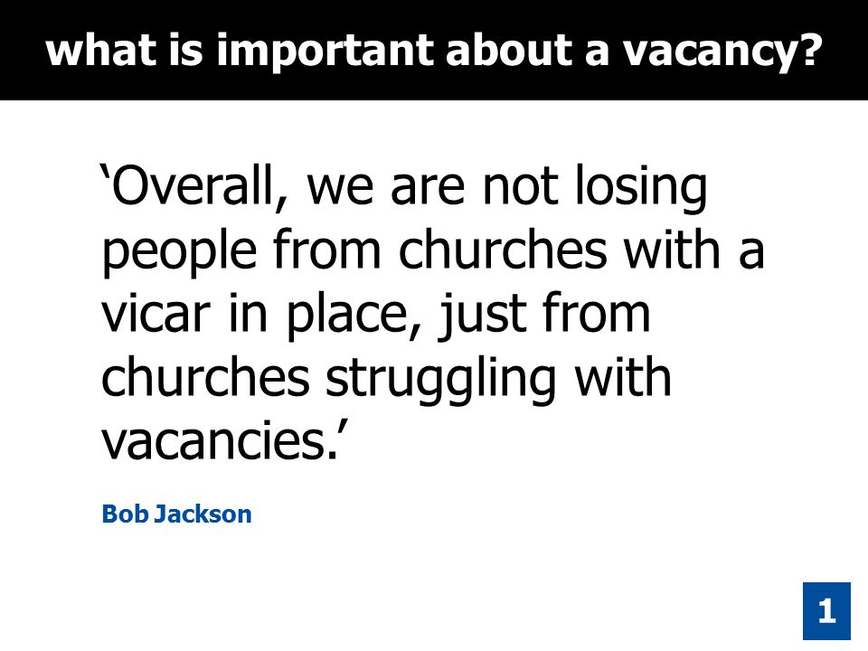 'Overall, we are not losing people from churches with a vicar in place, just from churches struggling with vacancies.' Bob Jackson what is important about a vacancy.