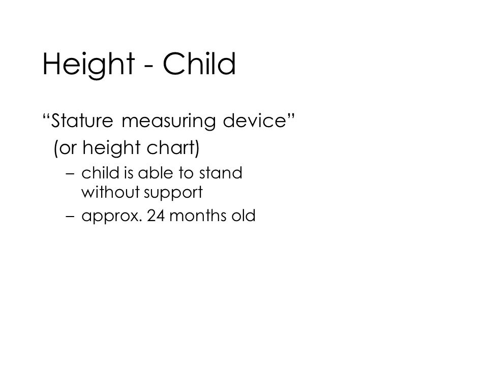 Height - Child Stature measuring device (or height chart) –child is able to stand without support –approx.