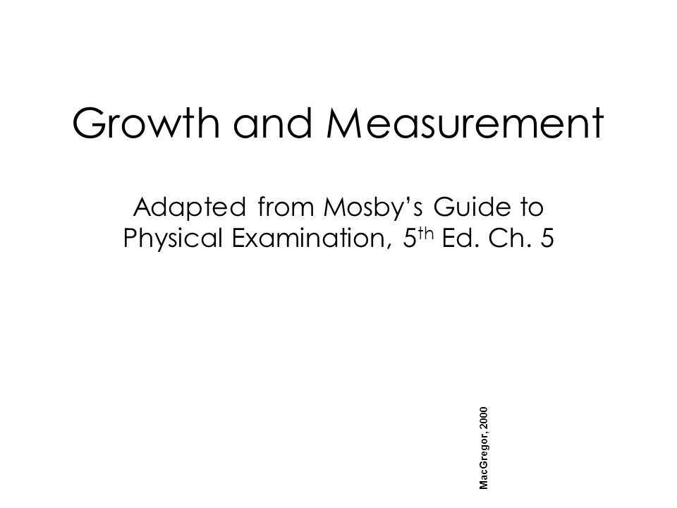 Growth and Measurement Adapted from Mosby's Guide to Physical Examination, 5 th Ed.