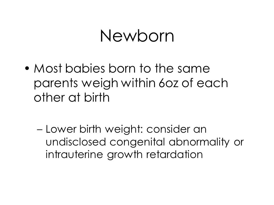 Newborn Most babies born to the same parents weigh within 6oz of each other at birth –Lower birth weight: consider an undisclosed congenital abnormality or intrauterine growth retardation