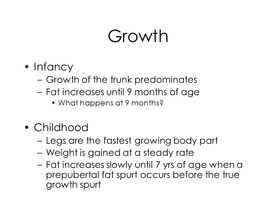 Growth Infancy –Growth of the trunk predominates –Fat increases until 9 months of age What happens at 9 months.
