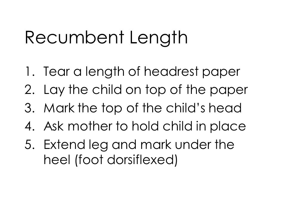 Recumbent Length 1.Tear a length of headrest paper 2.Lay the child on top of the paper 3.Mark the top of the child's head 4.Ask mother to hold child in place 5.Extend leg and mark under the heel (foot dorsiflexed)