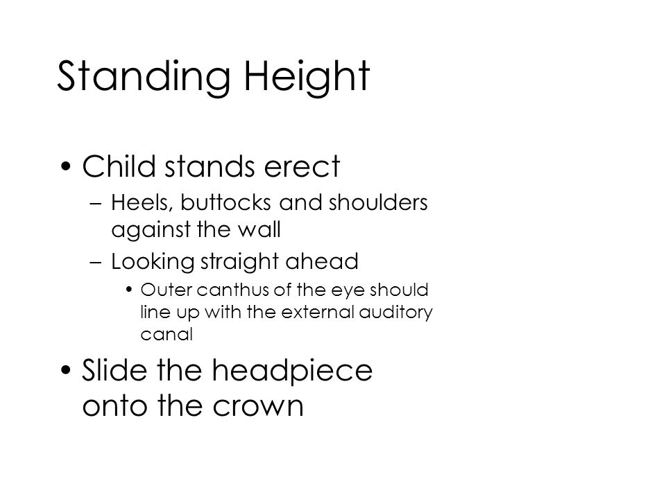 Standing Height Child stands erect –Heels, buttocks and shoulders against the wall –Looking straight ahead Outer canthus of the eye should line up with the external auditory canal Slide the headpiece onto the crown