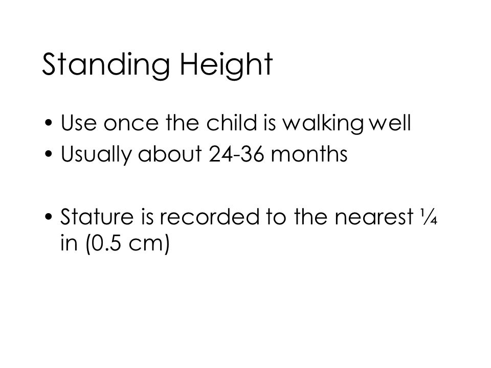 Standing Height Use once the child is walking well Usually about 24-36 months Stature is recorded to the nearest ¼ in (0.5 cm)