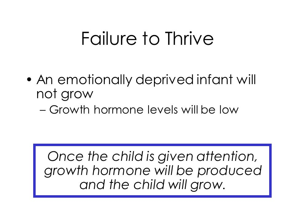 Failure to Thrive An emotionally deprived infant will not grow –Growth hormone levels will be low Once the child is given attention, growth hormone will be produced and the child will grow.
