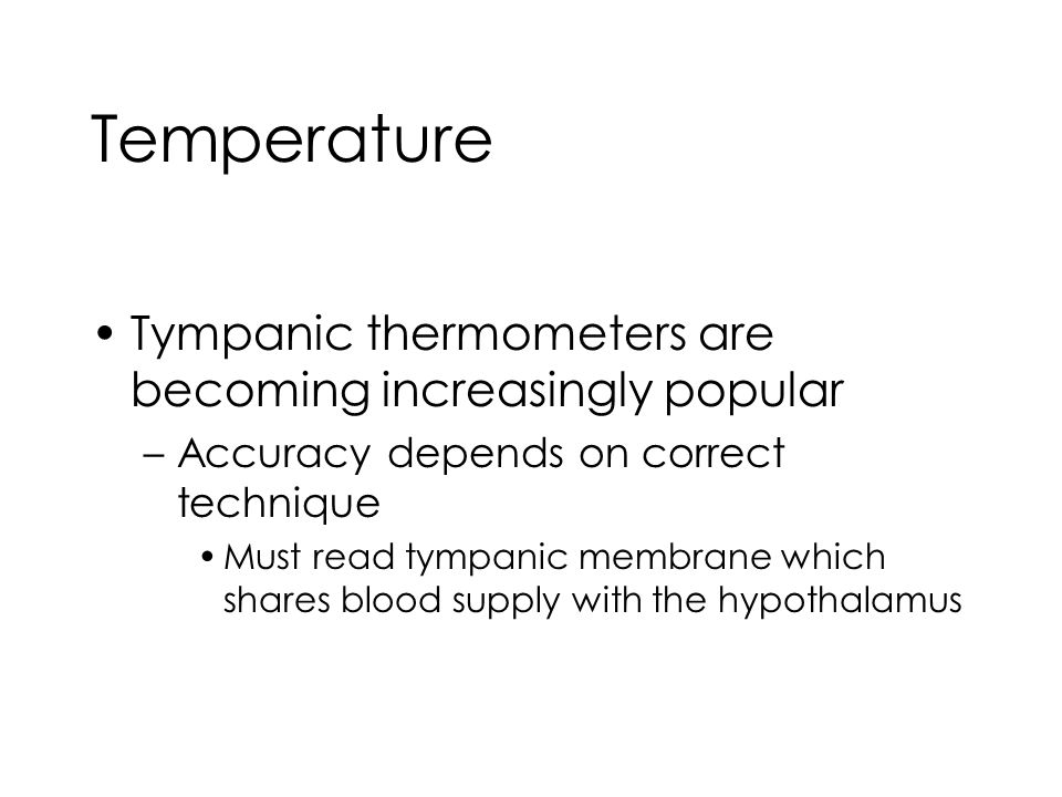 Temperature Tympanic thermometers are becoming increasingly popular –Accuracy depends on correct technique Must read tympanic membrane which shares blood supply with the hypothalamus