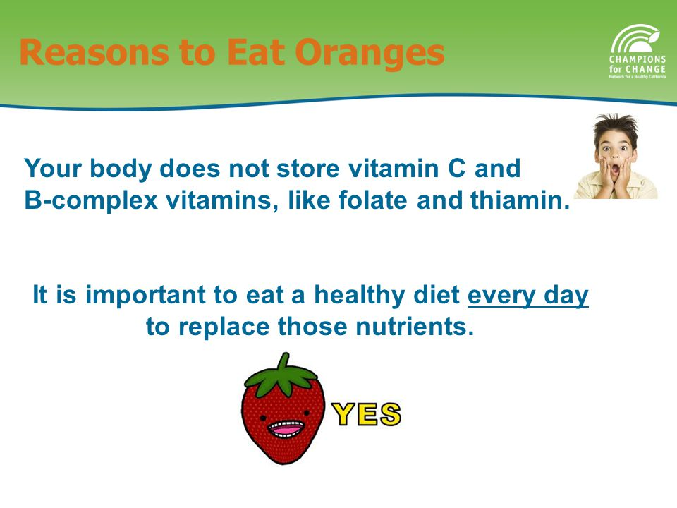 Reasons to Eat Oranges Your body does not store vitamin C and B-complex vitamins, like folate and thiamin.