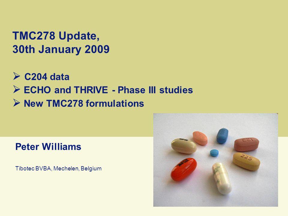 TMC278 Update, 30th January 2009  C204 data  ECHO and THRIVE - Phase III studies  New TMC278 formulations Peter Williams Tibotec BVBA, Mechelen, Belgium