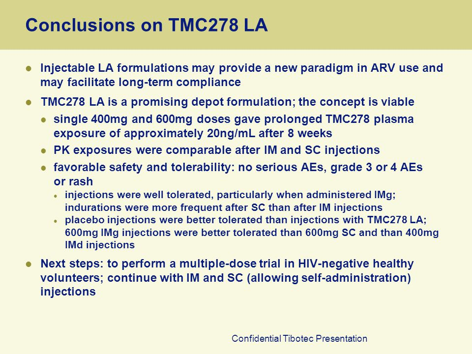 Confidential Tibotec Presentation Conclusions on TMC278 LA Injectable LA formulations may provide a new paradigm in ARV use and may facilitate long-term compliance TMC278 LA is a promising depot formulation; the concept is viable single 400mg and 600mg doses gave prolonged TMC278 plasma exposure of approximately 20ng/mL after 8 weeks PK exposures were comparable after IM and SC injections favorable safety and tolerability: no serious AEs, grade 3 or 4 AEs or rash injections were well tolerated, particularly when administered IMg; indurations were more frequent after SC than after IM injections placebo injections were better tolerated than injections with TMC278 LA; 600mg IMg injections were better tolerated than 600mg SC and than 400mg IMd injections Next steps: to perform a multiple-dose trial in HIV-negative healthy volunteers; continue with IM and SC (allowing self-administration) injections