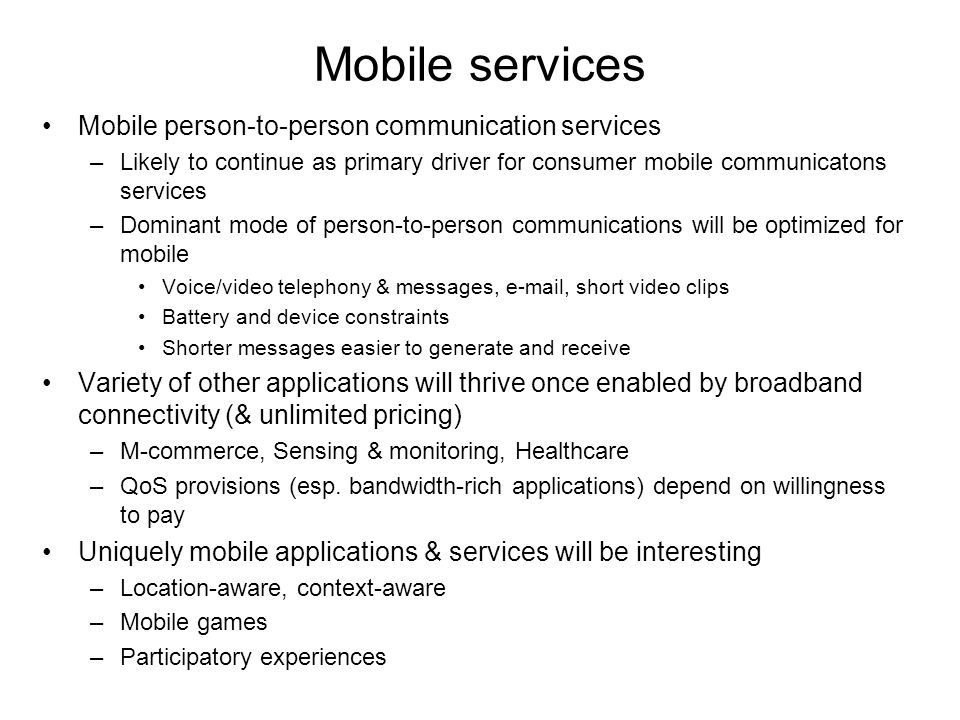 Mobile services Mobile person-to-person communication services –Likely to continue as primary driver for consumer mobile communicatons services –Dominant mode of person-to-person communications will be optimized for mobile Voice/video telephony & messages, e-mail, short video clips Battery and device constraints Shorter messages easier to generate and receive Variety of other applications will thrive once enabled by broadband connectivity (& unlimited pricing) –M-commerce, Sensing & monitoring, Healthcare –QoS provisions (esp.