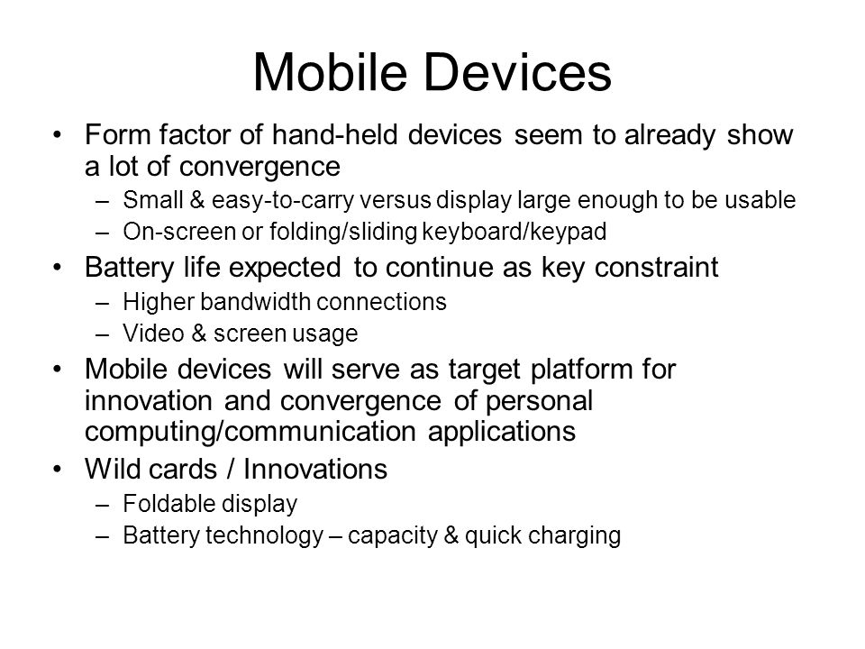 Mobile Devices Form factor of hand-held devices seem to already show a lot of convergence –Small & easy-to-carry versus display large enough to be usable –On-screen or folding/sliding keyboard/keypad Battery life expected to continue as key constraint –Higher bandwidth connections –Video & screen usage Mobile devices will serve as target platform for innovation and convergence of personal computing/communication applications Wild cards / Innovations –Foldable display –Battery technology – capacity & quick charging