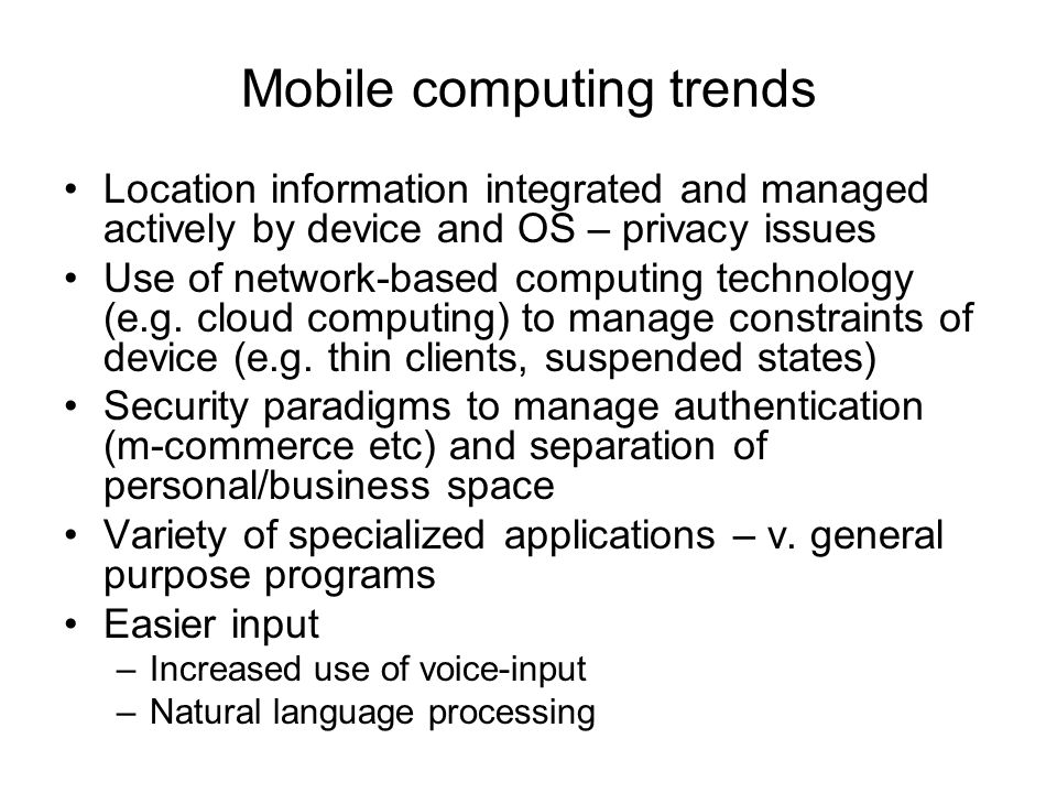 Mobile computing trends Location information integrated and managed actively by device and OS – privacy issues Use of network-based computing technology (e.g.