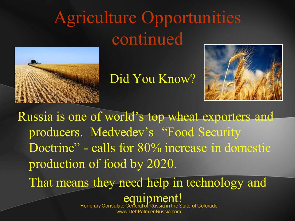 "Agriculture Opportunities continued Did You Know? Russia is one of world's top wheat exporters and producers. Medvedev's ""Food Security Doctrine"" - ca"