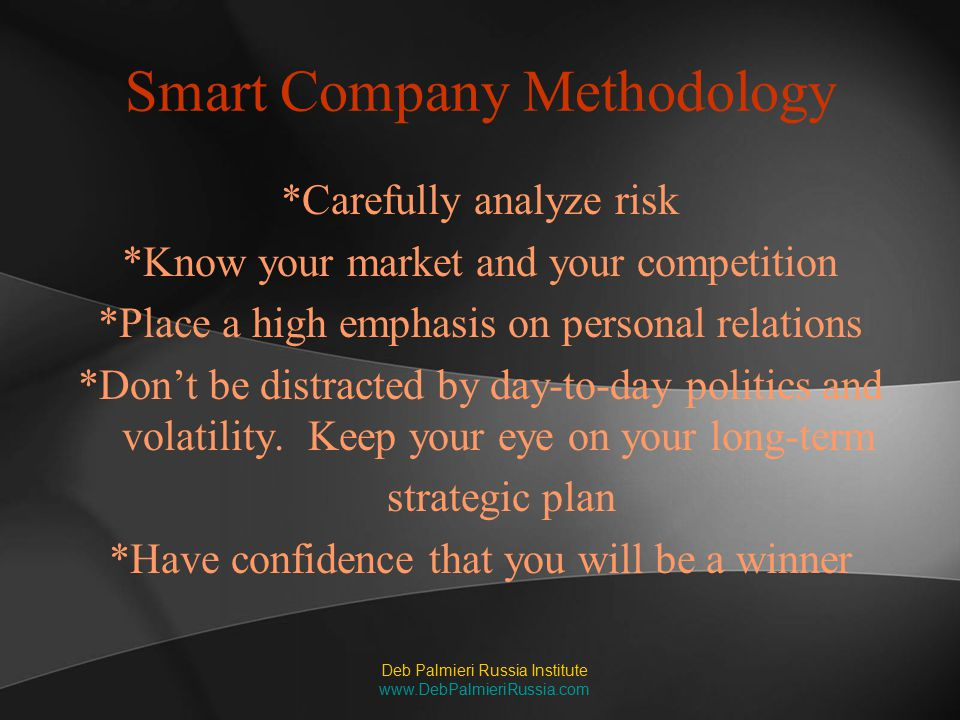 Smart Company Methodology *Carefully analyze risk *Know your market and your competition *Place a high emphasis on personal relations *Don't be distra