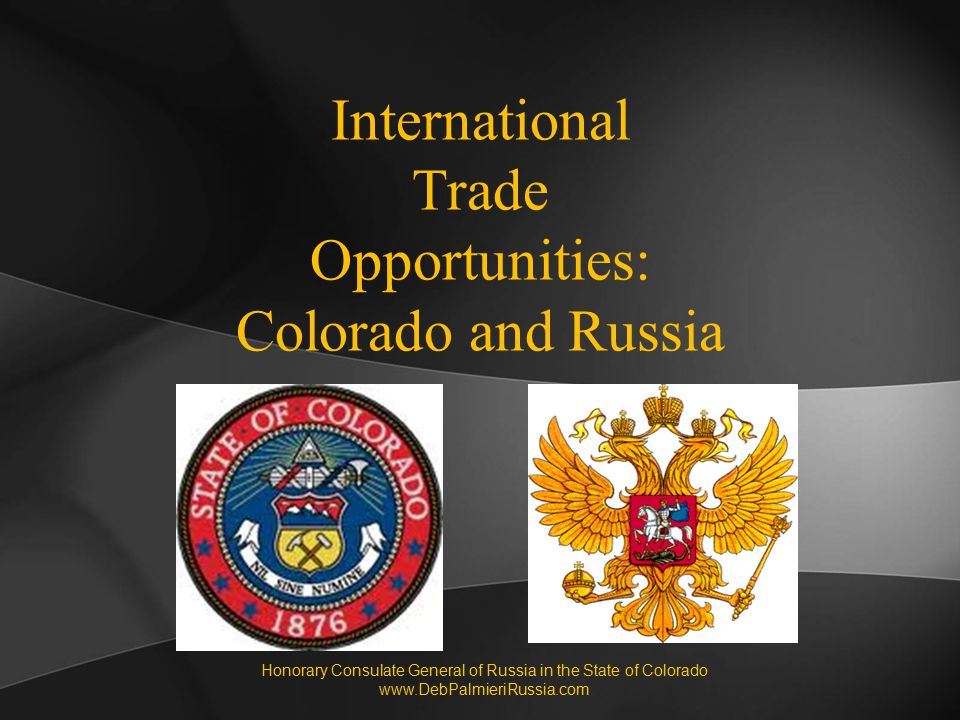 International Trade Opportunities: Colorado and Russia Honorary Consulate General of Russia in the State of Colorado www.DebPalmieriRussia.com