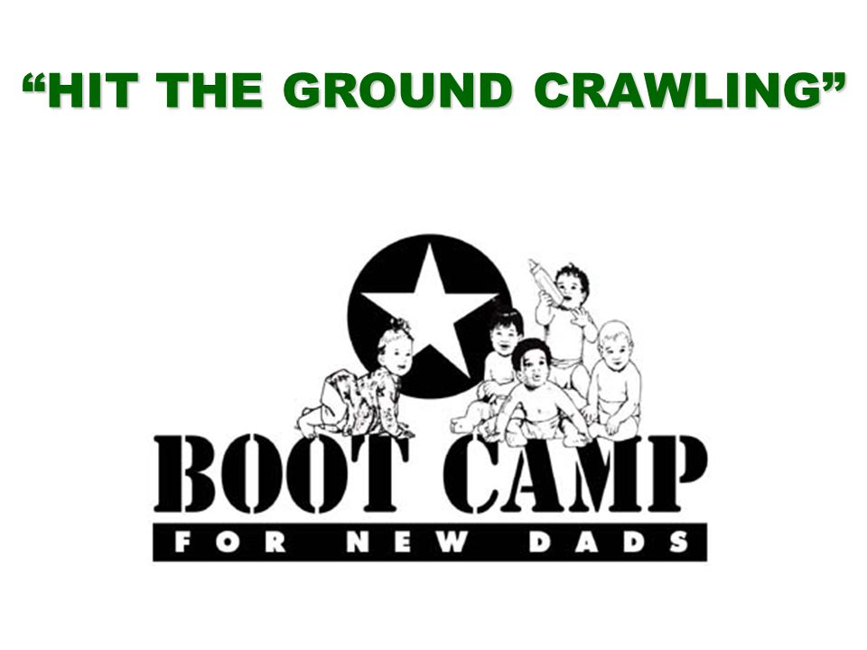 BOOT CAMP FOR NEW DADS Bringing Out the Best in New Fathers Dad's Issues New Moms New Babies Forming Families Communication Team Work Long Work Hours Safety Many More
