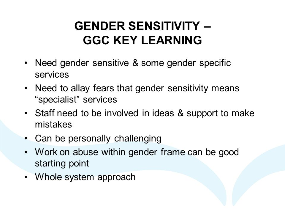 GENDER SENSITIVITY – GGC KEY LEARNING Need gender sensitive & some gender specific services Need to allay fears that gender sensitivity means specialist services Staff need to be involved in ideas & support to make mistakes Can be personally challenging Work on abuse within gender frame can be good starting point Whole system approach