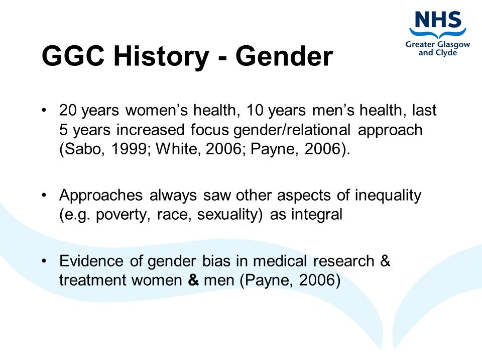 GGC History – topic examples Women's Health: 'From women' - reproductive health ('Our bodies ourselves'); feminism – effects of gender inequality on women and men; abuse; poverty; mental health; prostitution Men's Health: 'Men not using services / meeting needs', Gay men's health, sexual health, Men only health problems, masculinity and health Gender & Health: aim all processes gender and inequality sensitive and have some gender specific services where appropriate Largely development activity on men & women's health sought 'opportunities' to influence 'mainstream' processes.