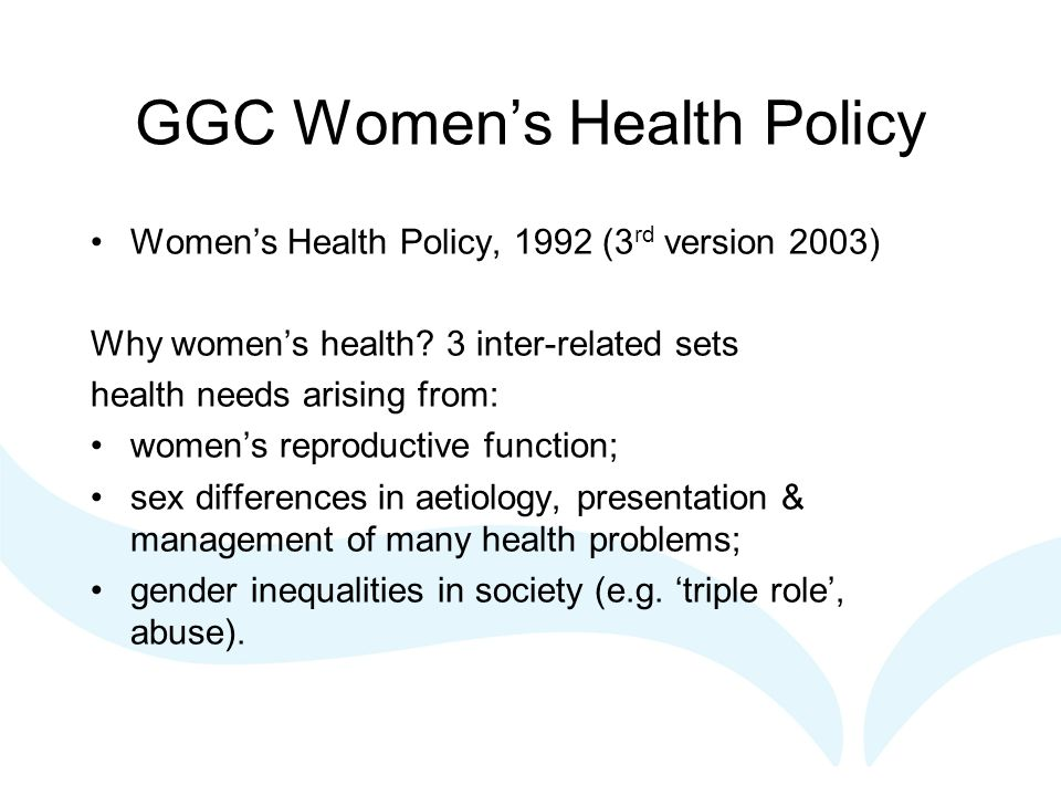 GGC Women's Health Policy Women's Health Policy, 1992 (3 rd version 2003) Why women's health? 3 inter-related sets health needs arising from: women's