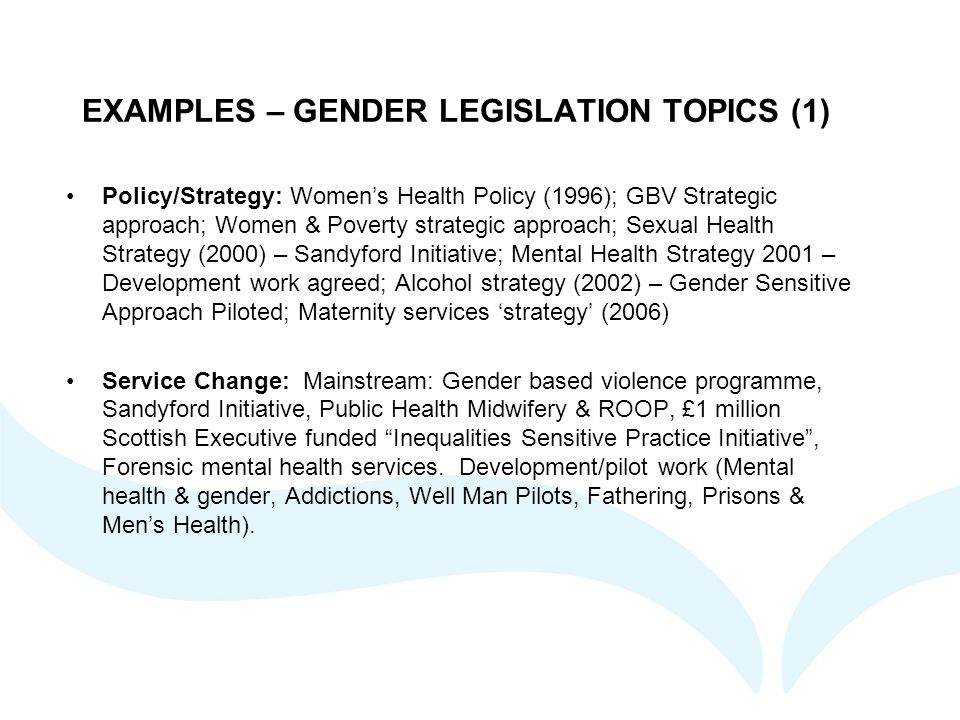 EXAMPLES – GENDER LEGISLATION TOPICS (1) Policy/Strategy: Women's Health Policy (1996); GBV Strategic approach; Women & Poverty strategic approach; Se