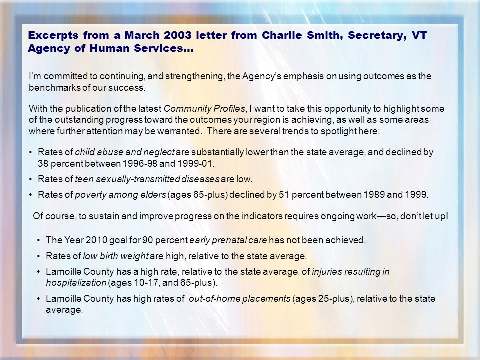 Excerpts from a March 2003 letter from Charlie Smith, Secretary, VT Agency of Human Services… I'm committed to continuing, and strengthening, the Agency's emphasis on using outcomes as the benchmarks of our success.