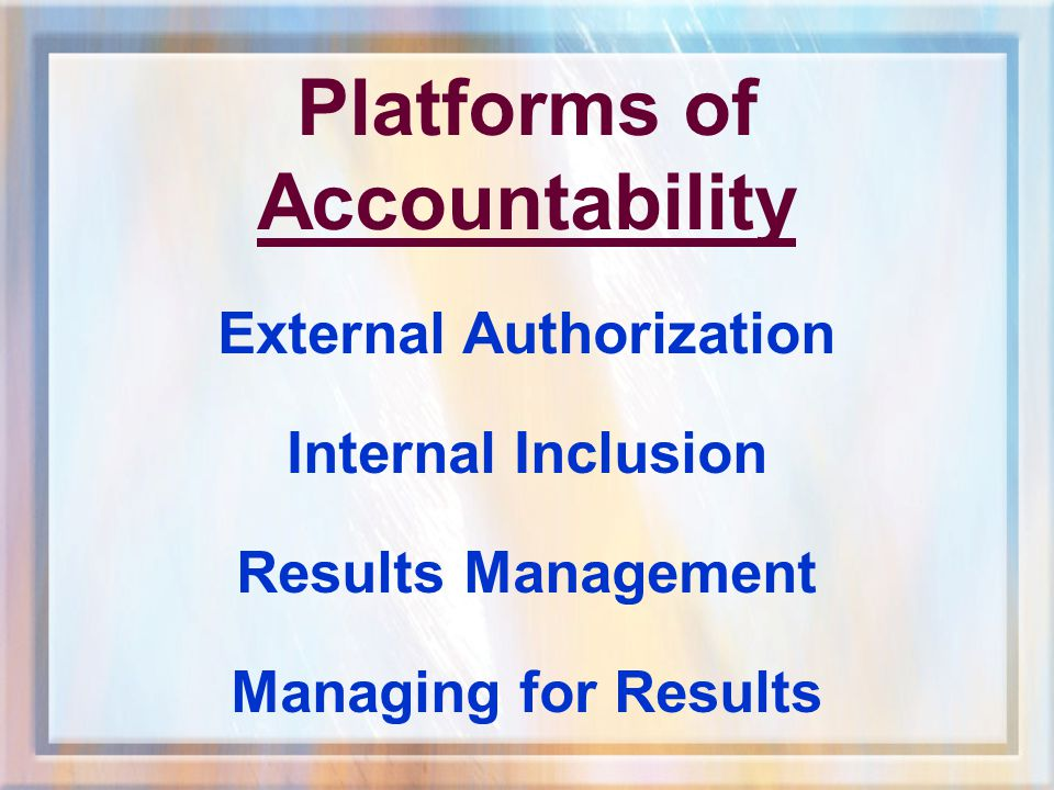 Platforms of Accountability External Authorization Internal Inclusion Results Management Managing for Results