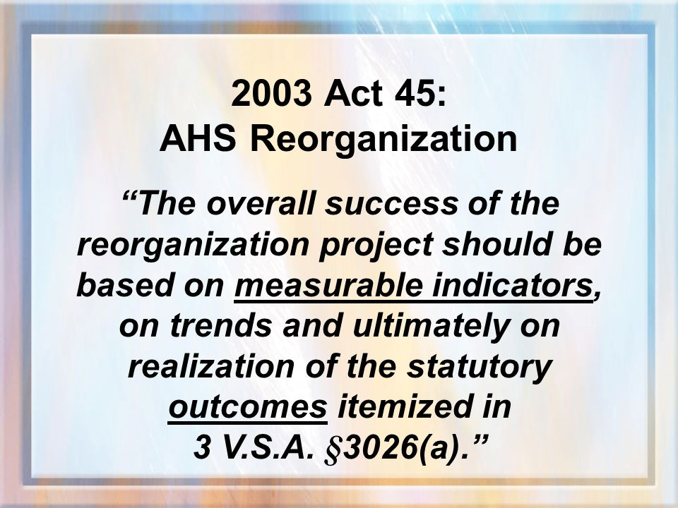 2003 Act 45: AHS Reorganization The overall success of the reorganization project should be based on measurable indicators, on trends and ultimately on realization of the statutory outcomes itemized in 3 V.S.A.
