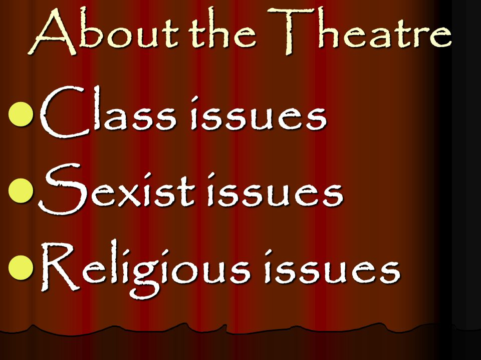 About the Theatre Class issues Class issues Sexist issues Sexist issues Religious issues Religious issues