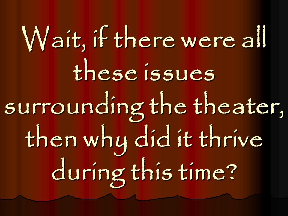 Wait, if there were all these issues surrounding the theater, then why did it thrive during this time?