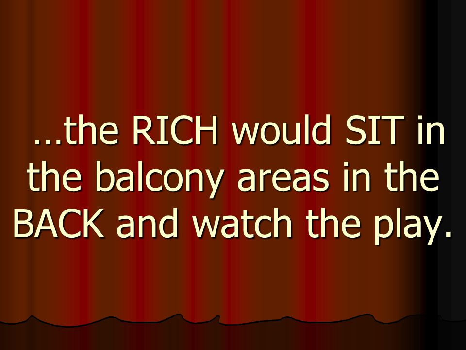 …the RICH would SIT in the balcony areas in the BACK and watch the play. …the RICH would SIT in the balcony areas in the BACK and watch the play.