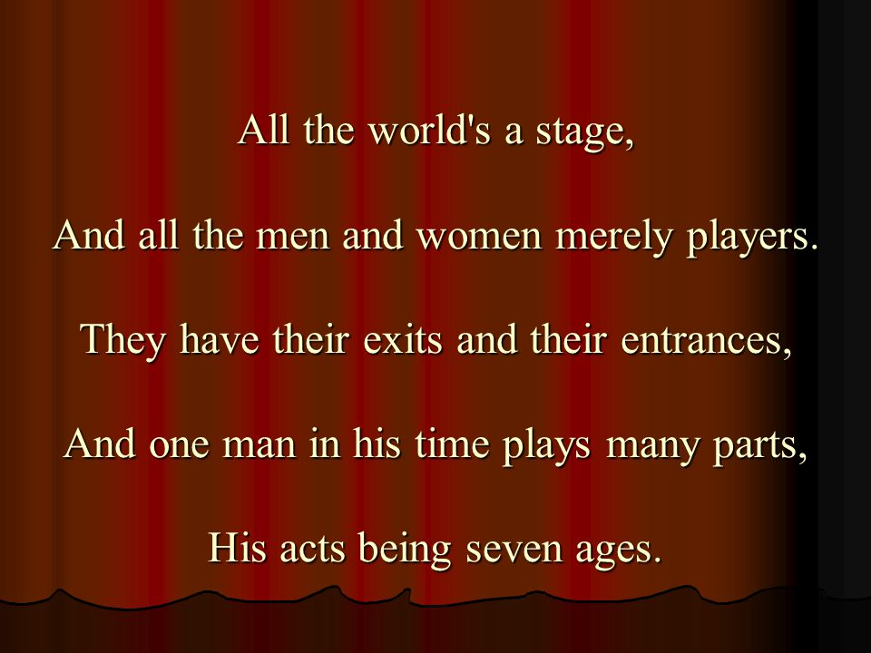 All the world's a stage, And all the men and women merely players. They have their exits and their entrances, And one man in his time plays many parts