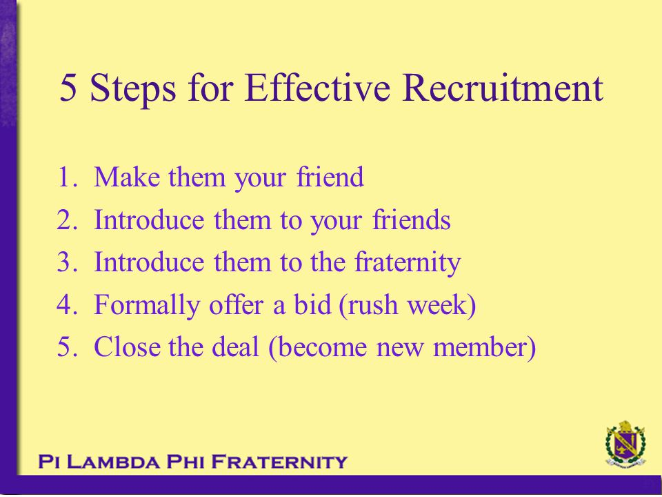 5 Steps for Effective Recruitment 1.Make them your friend 2.Introduce them to your friends 3.Introduce them to the fraternity 4.Formally offer a bid (rush week) 5.Close the deal (become new member)
